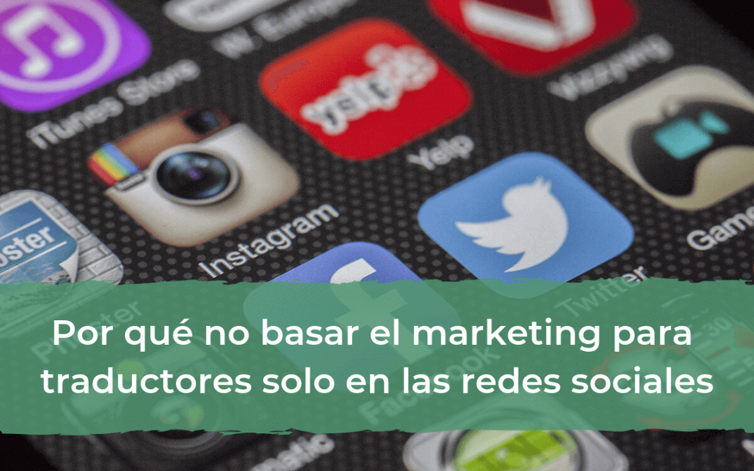 Por qué no basar el marketing para traductores solo en las redes sociales