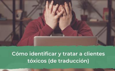 Cómo identificar y tratar a clientes tóxicos de traducción